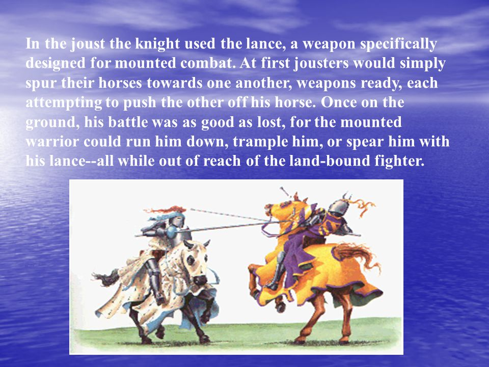 In the joust the knight used the lance, a weapon specifically designed for mounted combat.