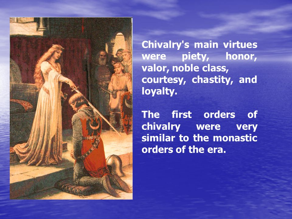 Chivalry s main virtues were piety, honor, valor, noble class, courtesy, chastity, and loyalty.