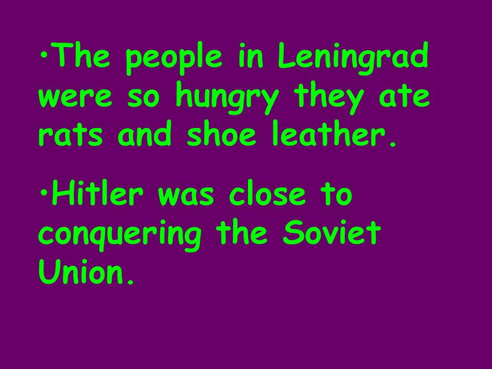 The people in Leningrad were so hungry they ate rats and shoe leather.