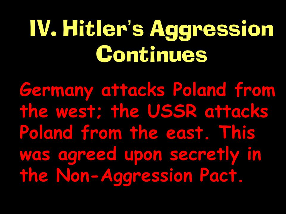 IV. Hitler ' s Aggression Continues Germany attacks Poland from the west; the USSR attacks Poland from the east. This was agreed upon secretly in the