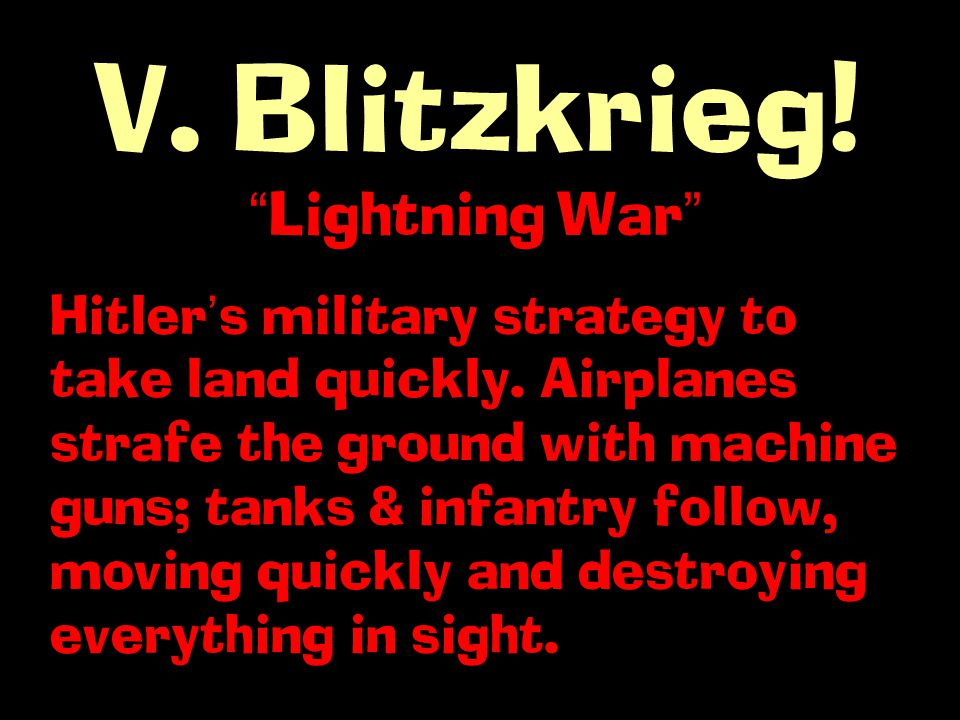 V. Blitzkrieg. Lightning War Hitler ' s military strategy to take land quickly.