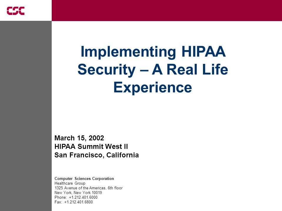 March 15, 2002 HIPAA Summit West II San Francisco, California Computer Sciences Corporation Healthcare Group 1325 Avenue of the Americas, 6th floor New York, New York 10019 Phone: +1.212.401.6000 Fax: +1.212.401.6800 Implementing HIPAA Security – A Real Life Experience
