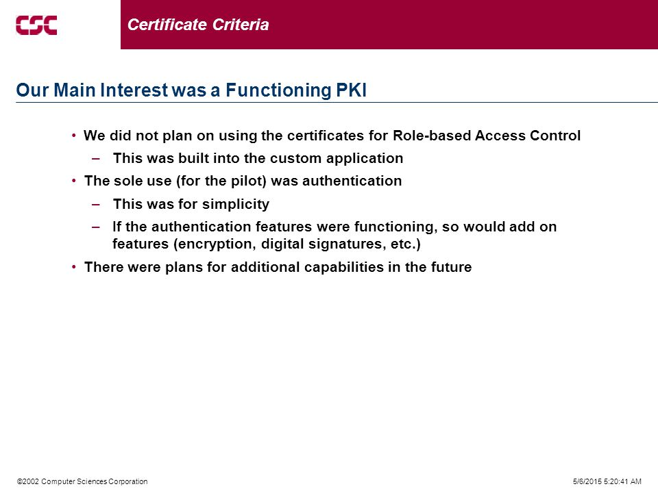 5/6/2015 5:21:02 AM©2002 Computer Sciences Corporation We did not plan on using the certificates for Role-based Access Control –This was built into the custom application The sole use (for the pilot) was authentication –This was for simplicity –If the authentication features were functioning, so would add on features (encryption, digital signatures, etc.) There were plans for additional capabilities in the future Our Main Interest was a Functioning PKI Certificate Criteria