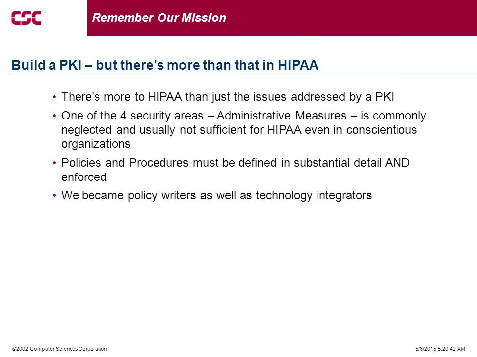 5/6/2015 5:21:02 AM©2002 Computer Sciences Corporation There's more to HIPAA than just the issues addressed by a PKI One of the 4 security areas – Administrative Measures – is commonly neglected and usually not sufficient for HIPAA even in conscientious organizations Policies and Procedures must be defined in substantial detail AND enforced We became policy writers as well as technology integrators Remember Our Mission Build a PKI – but there's more than that in HIPAA