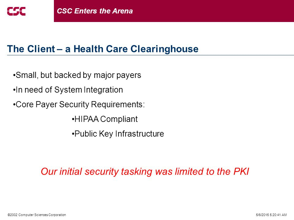 5/6/2015 5:21:02 AM©2002 Computer Sciences Corporation The Client – a Health Care Clearinghouse CSC Enters the Arena Small, but backed by major payers In need of System Integration Core Payer Security Requirements: HIPAA Compliant Public Key Infrastructure Our initial security tasking was limited to the PKI
