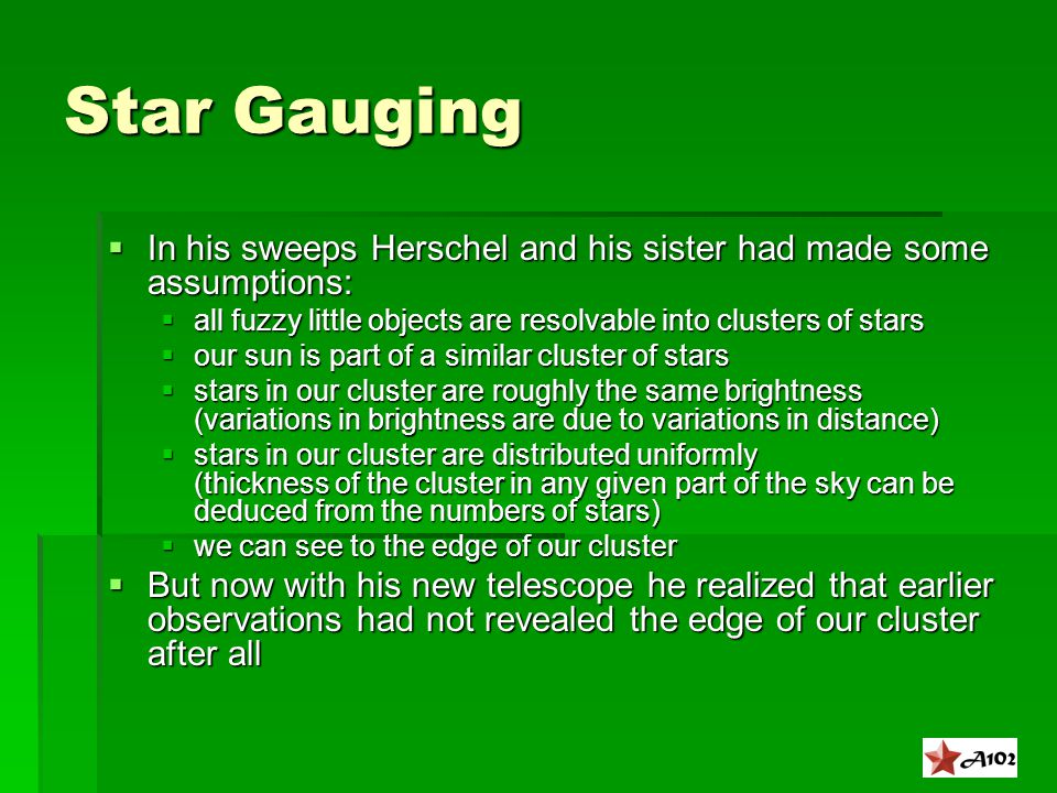 Star Gauging  In his sweeps Herschel and his sister had made some assumptions:  all fuzzy little objects are resolvable into clusters of stars  our sun is part of a similar cluster of stars  stars in our cluster are roughly the same brightness (variations in brightness are due to variations in distance)  stars in our cluster are distributed uniformly (thickness of the cluster in any given part of the sky can be deduced from the numbers of stars)  we can see to the edge of our cluster  But now with his new telescope he realized that earlier observations had not revealed the edge of our cluster after all