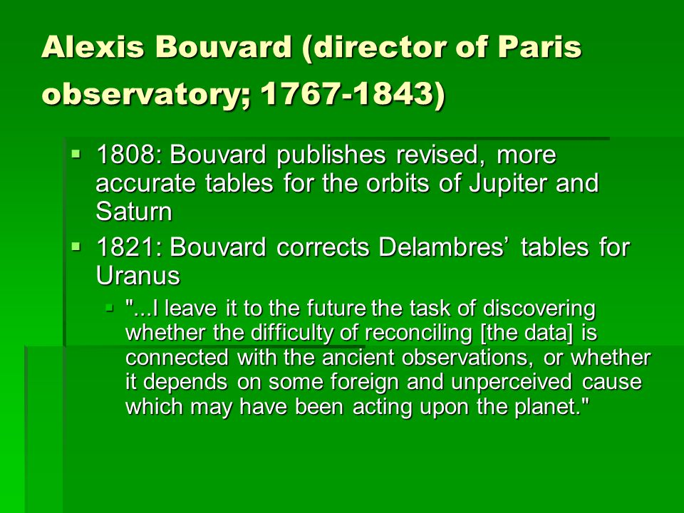 Alexis Bouvard (director of Paris observatory; 1767-1843)  1808: Bouvard publishes revised, more accurate tables for the orbits of Jupiter and Saturn  1821: Bouvard corrects Delambres' tables for Uranus  ...I leave it to the future the task of discovering whether the difficulty of reconciling [the data] is connected with the ancient observations, or whether it depends on some foreign and unperceived cause which may have been acting upon the planet.