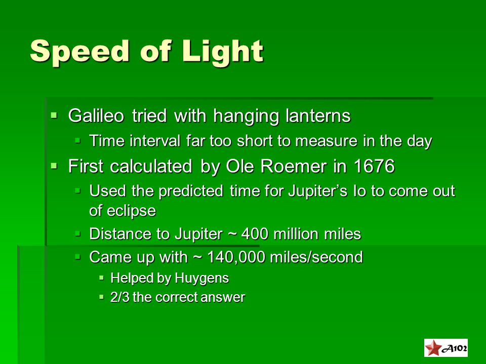 Speed of Light  Galileo tried with hanging lanterns  Time interval far too short to measure in the day  First calculated by Ole Roemer in 1676  Used the predicted time for Jupiter's Io to come out of eclipse  Distance to Jupiter ~ 400 million miles  Came up with ~ 140,000 miles/second  Helped by Huygens  2/3 the correct answer