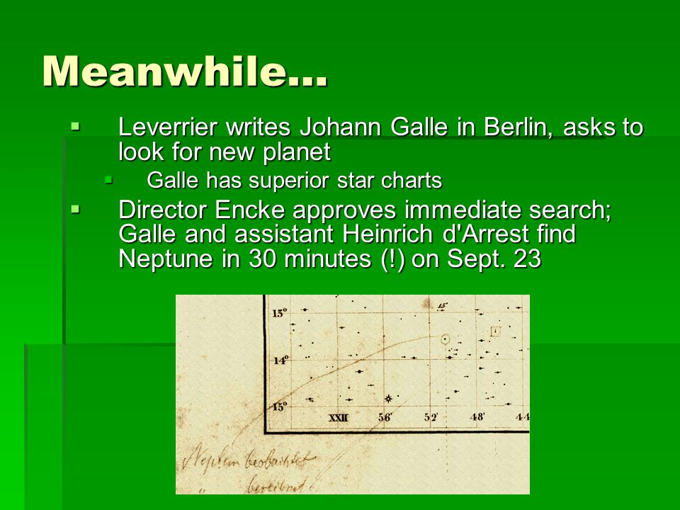  Leverrier writes Johann Galle in Berlin, asks to look for new planet  Galle has superior star charts  Director Encke approves immediate search; Galle and assistant Heinrich d Arrest find Neptune in 30 minutes (!) on Sept.