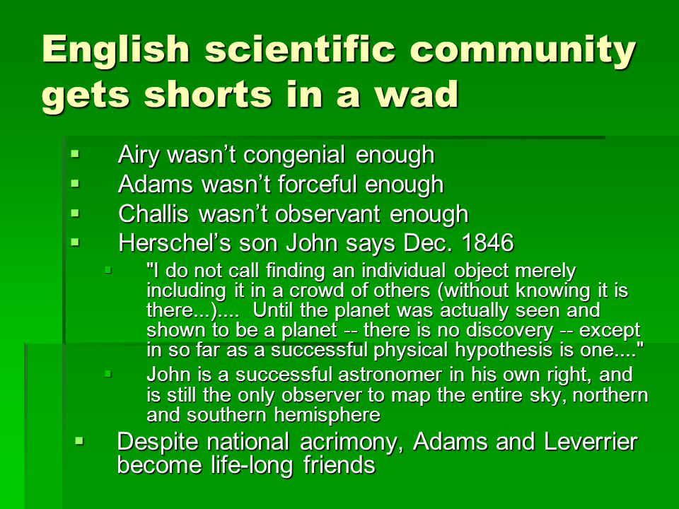 English scientific community gets shorts in a wad  Airy wasn't congenial enough  Adams wasn't forceful enough  Challis wasn't observant enough  Herschel's son John says Dec.