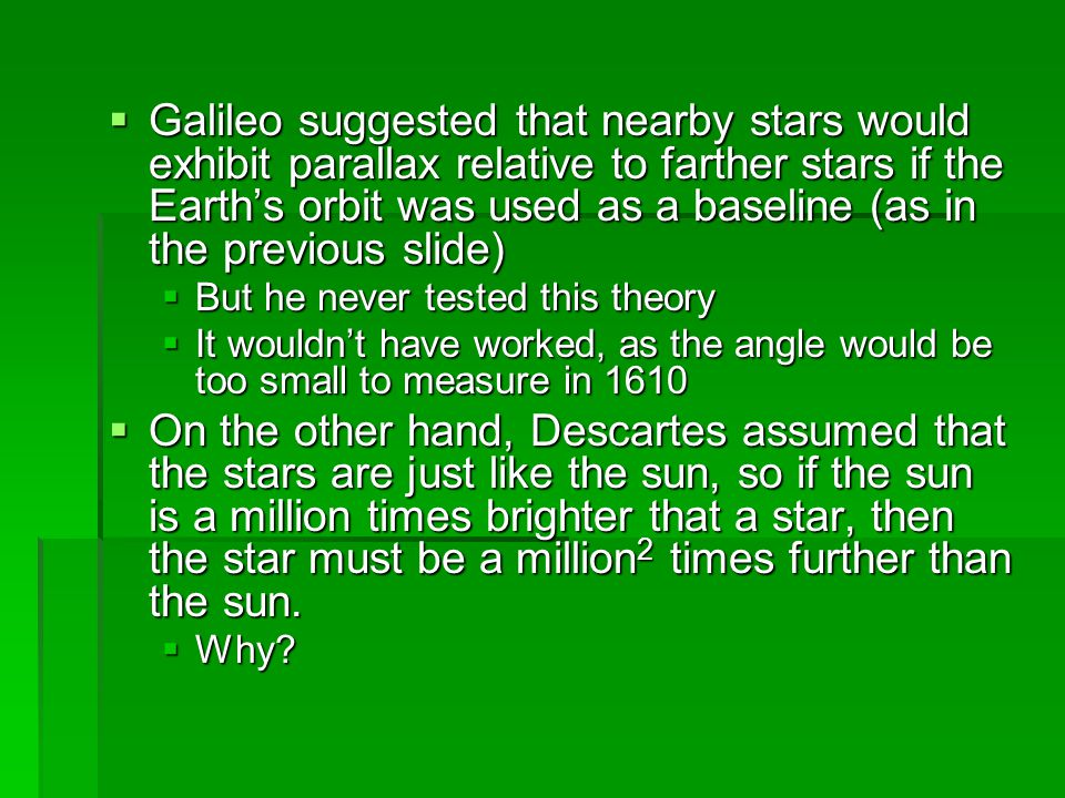  Galileo suggested that nearby stars would exhibit parallax relative to farther stars if the Earth's orbit was used as a baseline (as in the previous slide)  But he never tested this theory  It wouldn't have worked, as the angle would be too small to measure in 1610  On the other hand, Descartes assumed that the stars are just like the sun, so if the sun is a million times brighter that a star, then the star must be a million 2 times further than the sun.