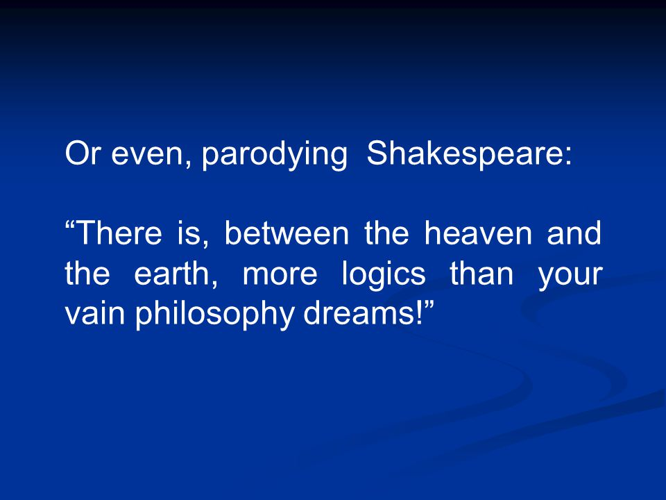 "Or even, parodying Shakespeare: ""There is, between the heaven and the earth, more logics than your vain philosophy dreams!"""