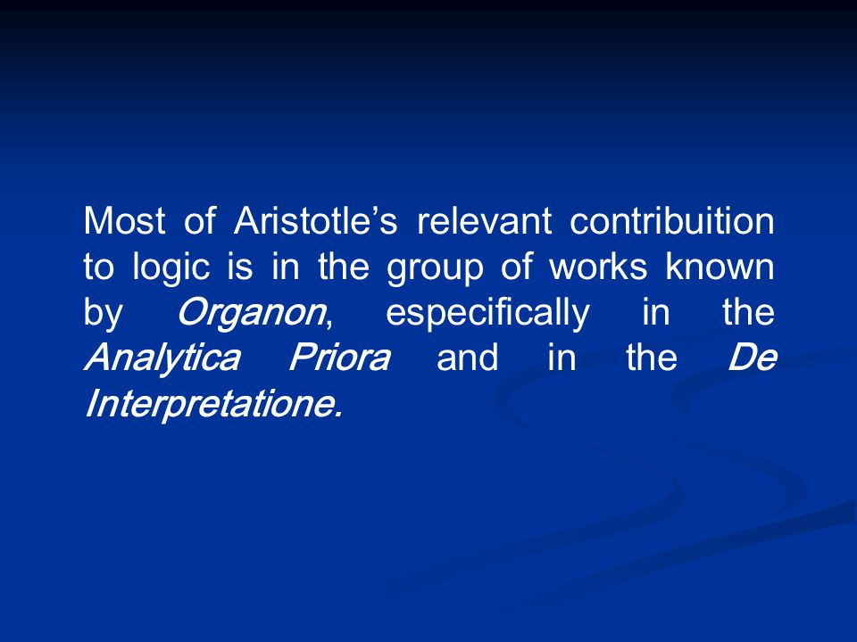 Most of Aristotle's relevant contribuition to logic is in the group of works known by Organon, especifically in the Analytica Priora and in the De Int