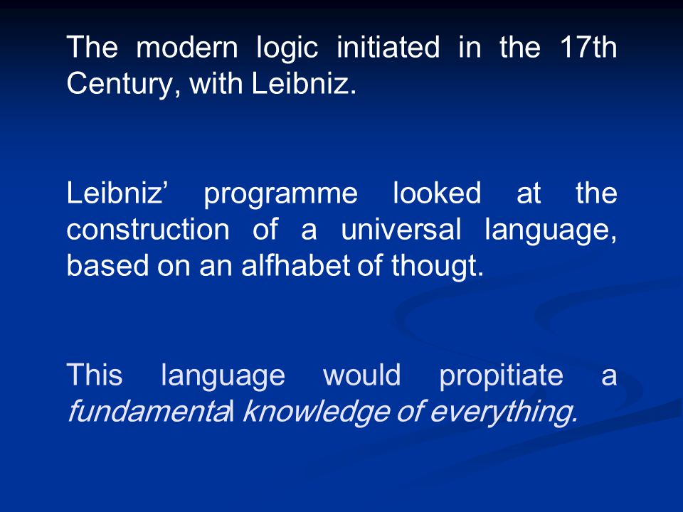 The modern logic initiated in the 17th Century, with Leibniz. Leibniz' programme looked at the construction of a universal language, based on an alfha