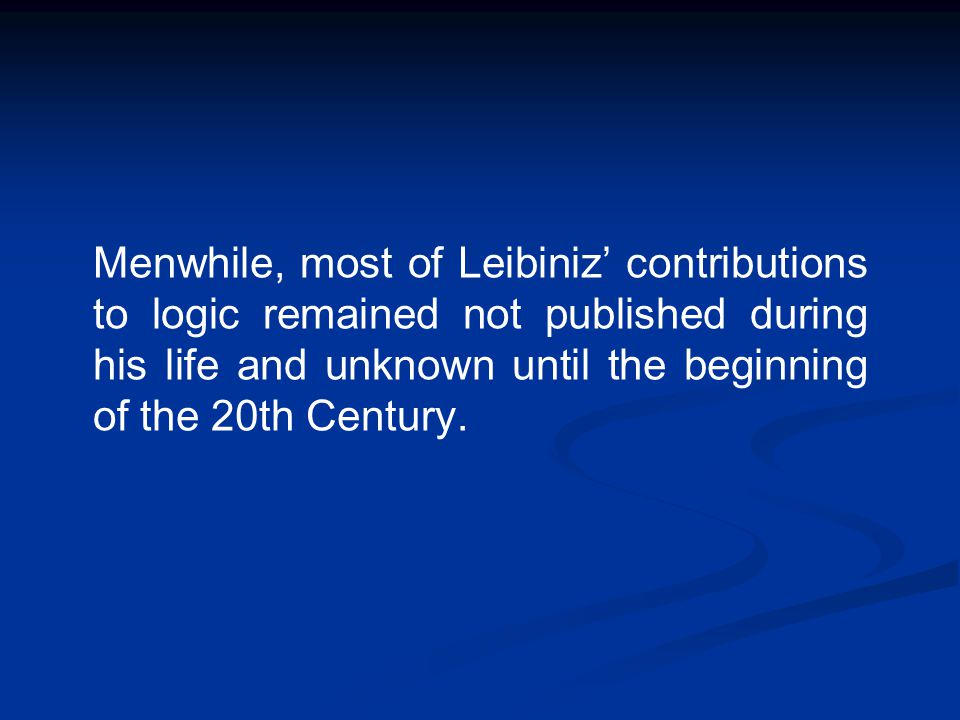Menwhile, most of Leibiniz' contributions to logic remained not published during his life and unknown until the beginning of the 20th Century.