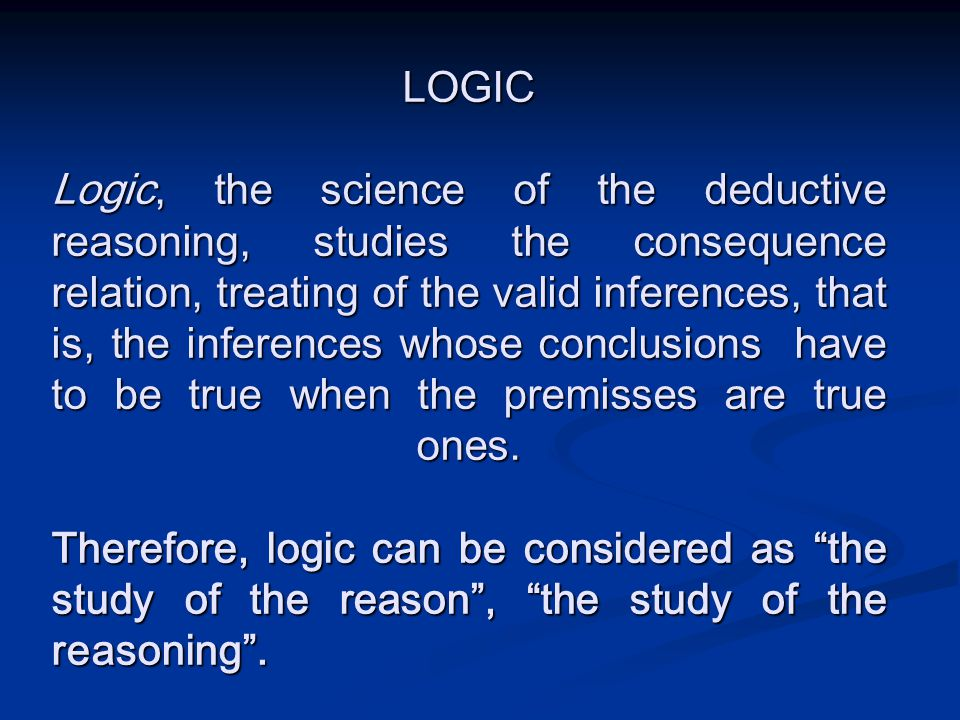 LOGIC Logic, the science of the deductive reasoning, studies the consequence relation, treating of the valid inferences, that is, the inferences whose