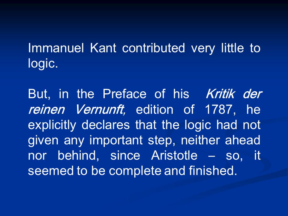 Immanuel Kant contributed very little to logic. But, in the Preface of his Kritik der reinen Vernunft, edition of 1787, he explicitly declares that th