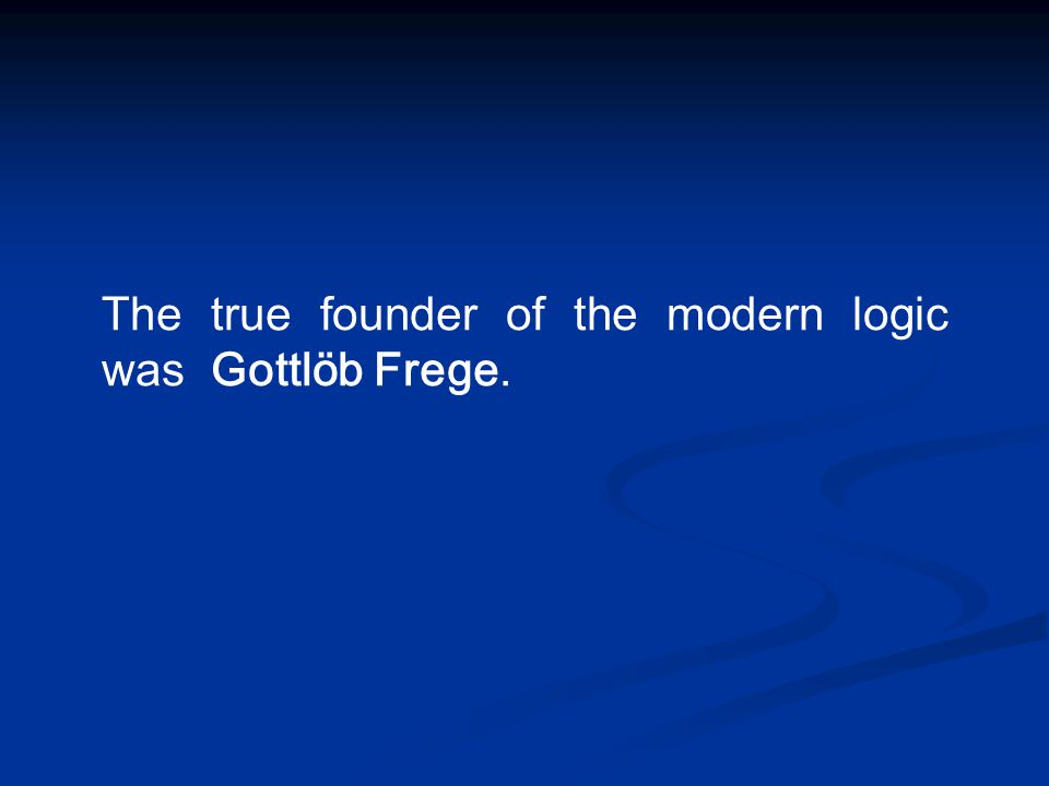 The true founder of the modern logic was Gottlöb Frege.