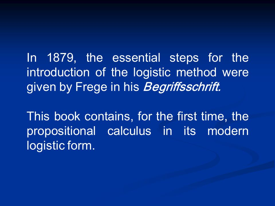 In 1879, the essential steps for the introduction of the logistic method were given by Frege in his Begriffsschrift. This book contains, for the first