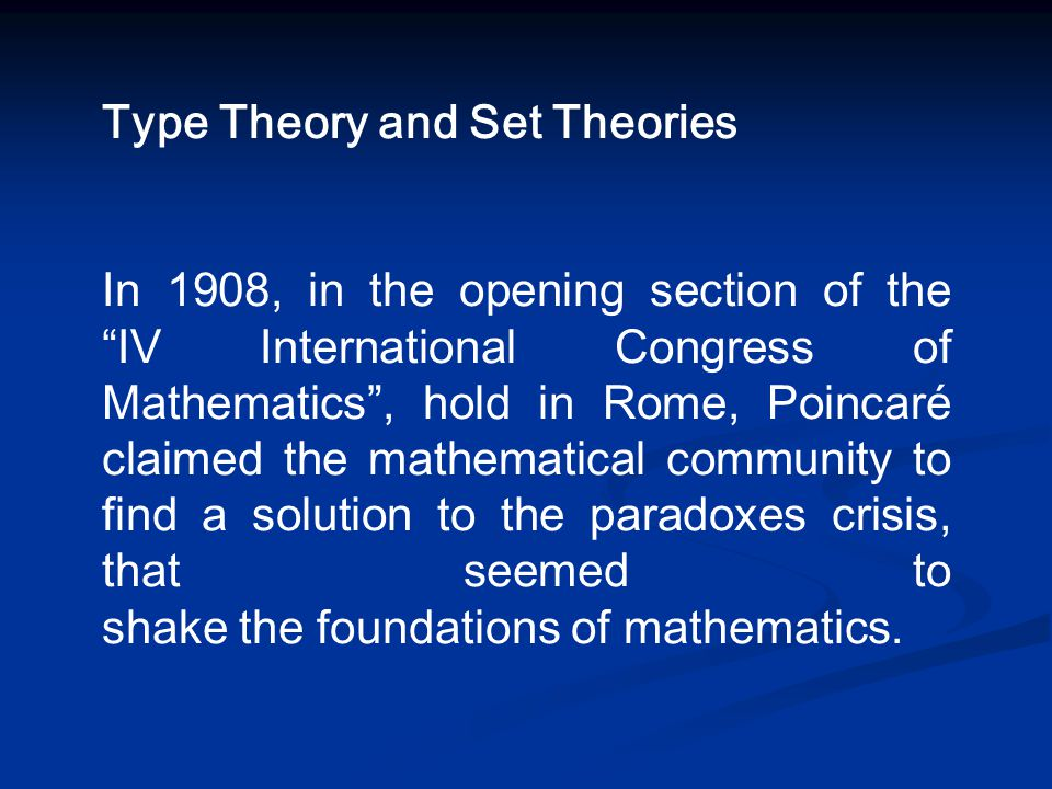 "Type Theory and Set Theories In 1908, in the opening section of the ""IV International Congress of Mathematics"", hold in Rome, Poincaré claimed the mat"