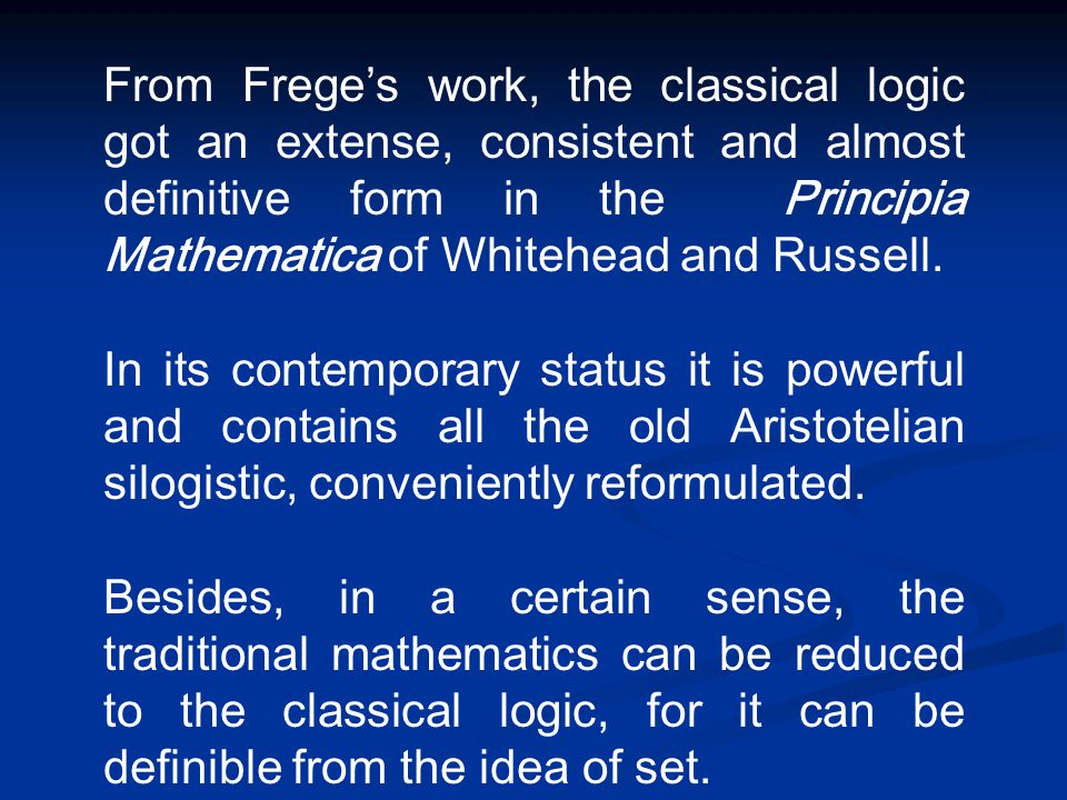 From Frege's work, the classical logic got an extense, consistent and almost definitive form in the Principia Mathematica of Whitehead and Russell. In