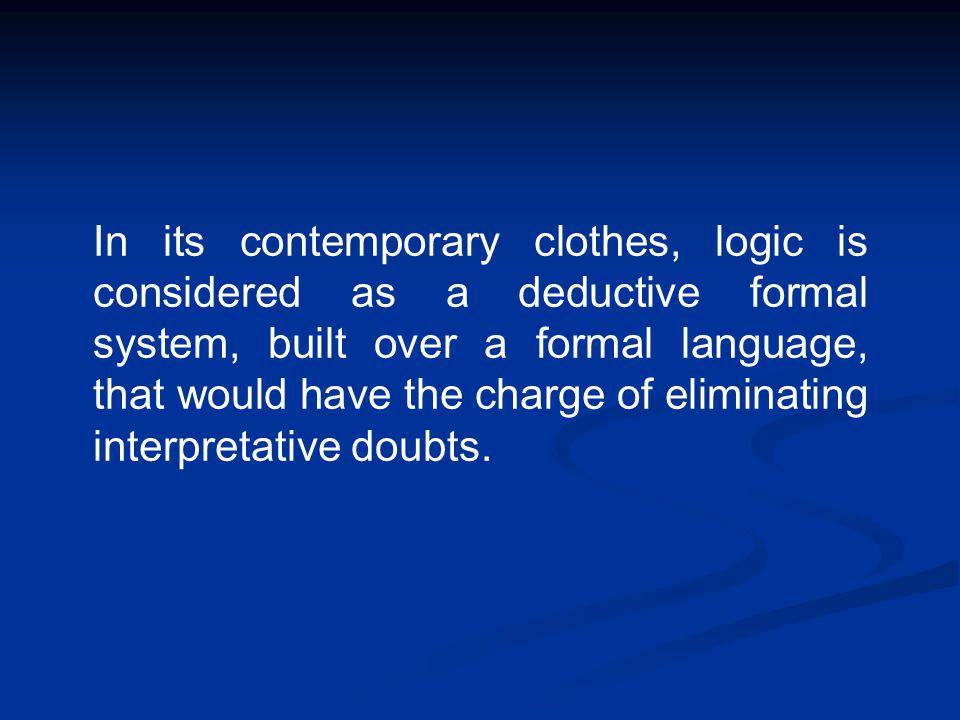 In its contemporary clothes, logic is considered as a deductive formal system, built over a formal language, that would have the charge of eliminating