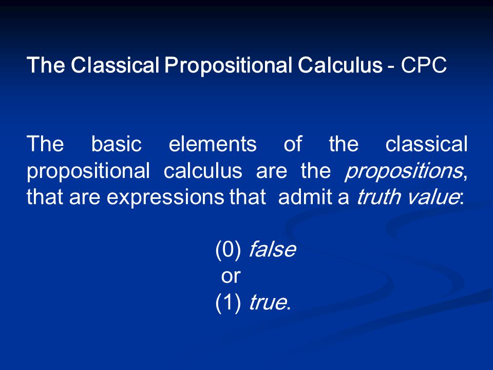 The Classical Propositional Calculus - CPC The basic elements of the classical propositional calculus are the propositions, that are expressions that