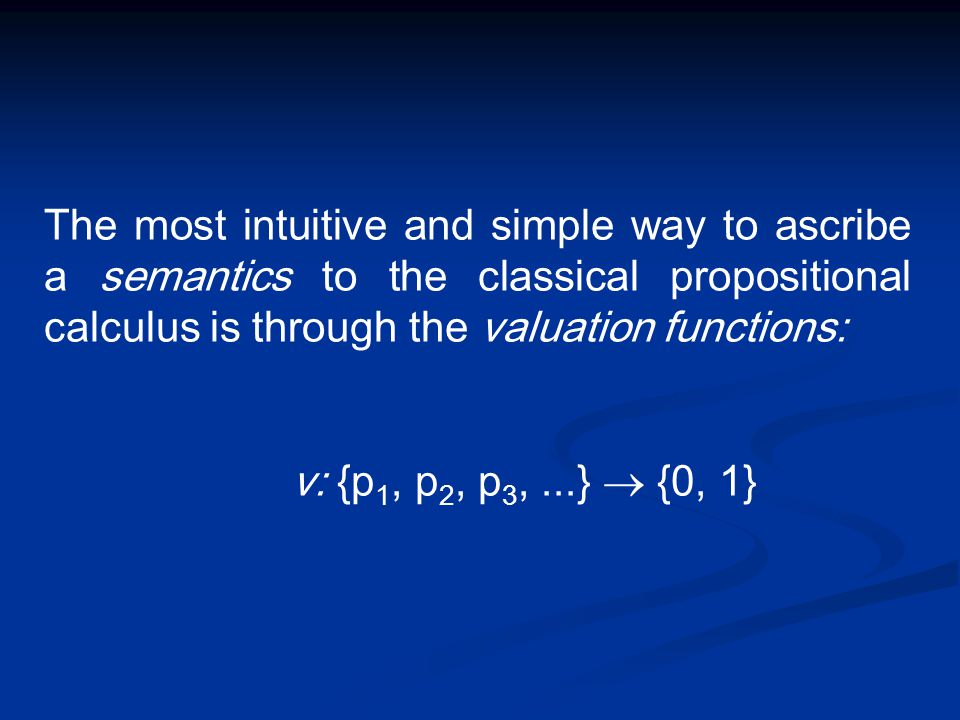 The most intuitive and simple way to ascribe a semantics to the classical propositional calculus is through the valuation functions: v: {p 1, p 2, p 3