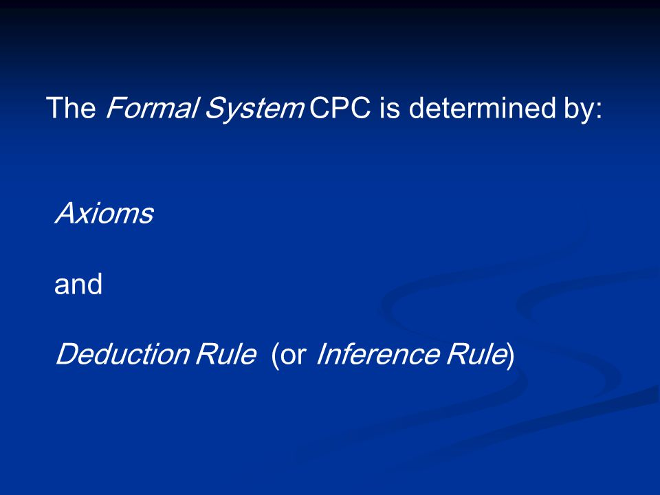 The Formal System CPC is determined by: Axioms and Deduction Rule (or Inference Rule)