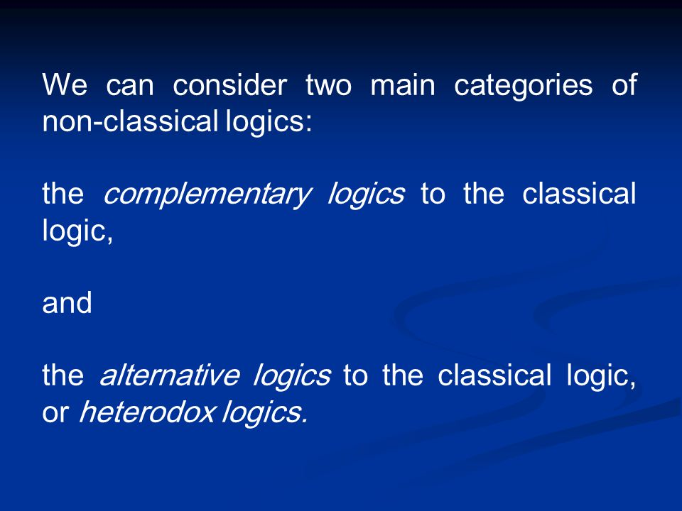 We can consider two main categories of non-classical logics: the complementary logics to the classical logic, and the alternative logics to the classi