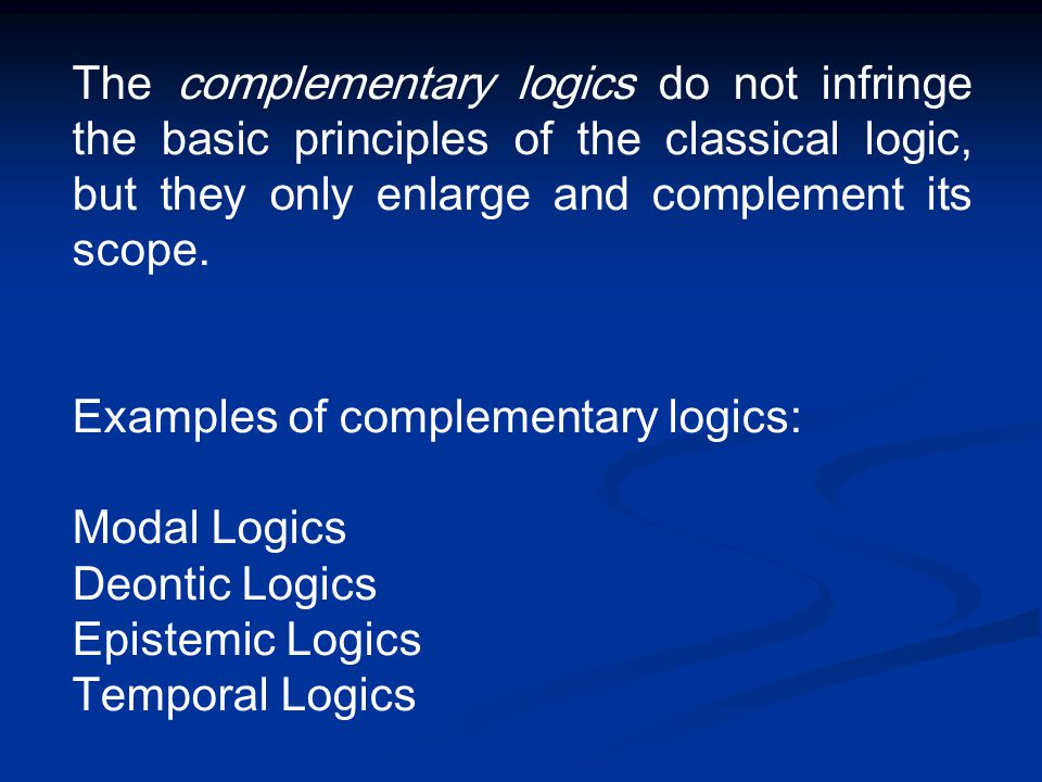 The complementary logics do not infringe the basic principles of the classical logic, but they only enlarge and complement its scope. Examples of comp
