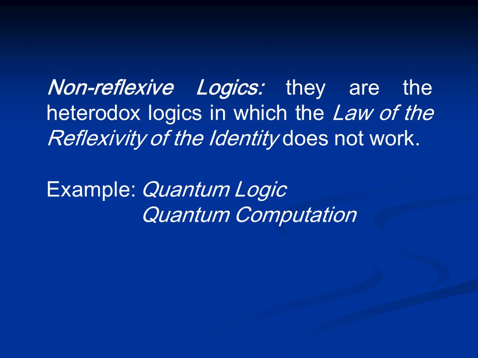 Non-reflexive Logics: they are the heterodox logics in which the Law of the Reflexivity of the Identity does not work. Example: Quantum Logic Quantum
