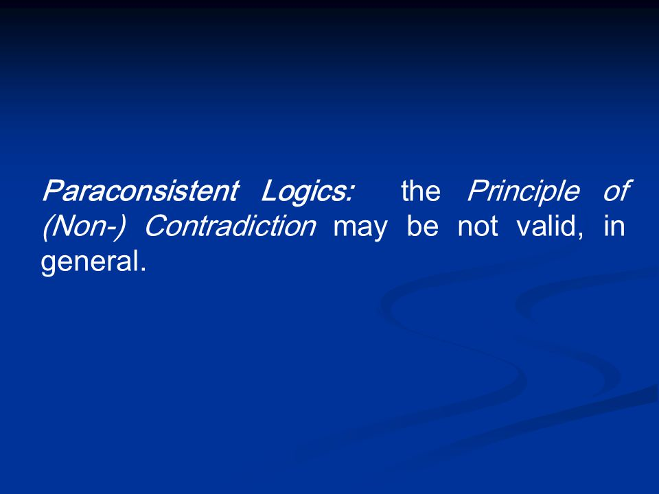 Paraconsistent Logics: the Principle of (Non-) Contradiction may be not valid, in general.