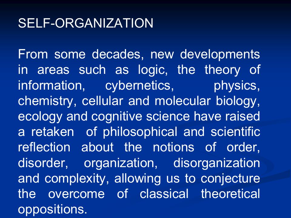 SELF-ORGANIZATION From some decades, new developments in areas such as logic, the theory of information, cybernetics, physics, chemistry, cellular and