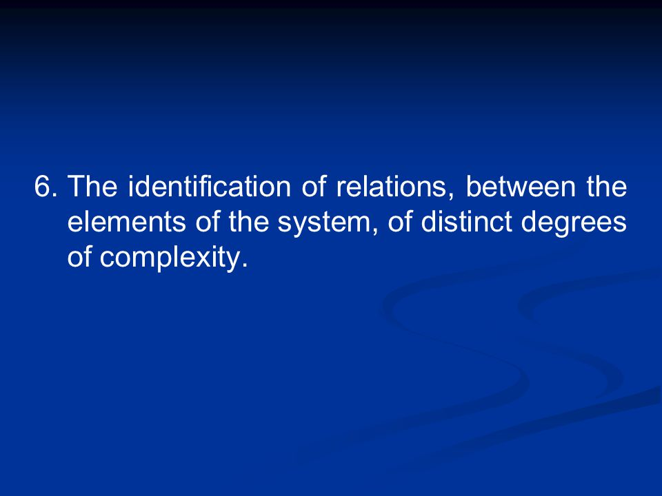 6.The identification of relations, between the elements of the system, of distinct degrees of complexity.