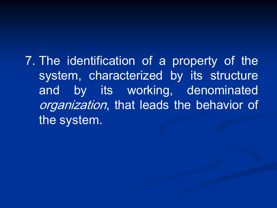 7.The identification of a property of the system, characterized by its structure and by its working, denominated organization, that leads the behavior