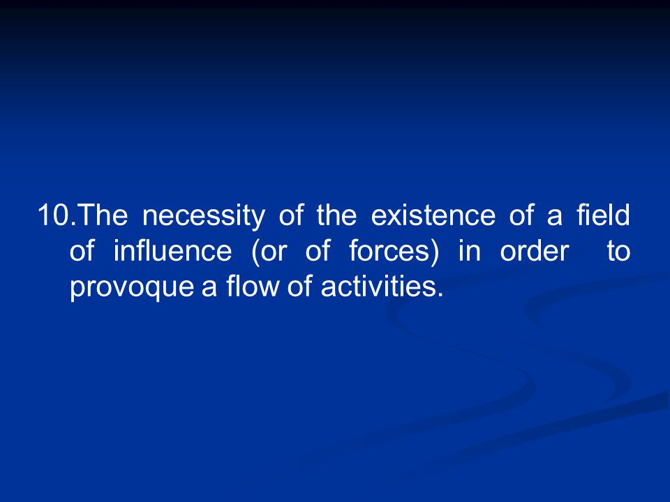 10.The necessity of the existence of a field of influence (or of forces) in order to provoque a flow of activities.