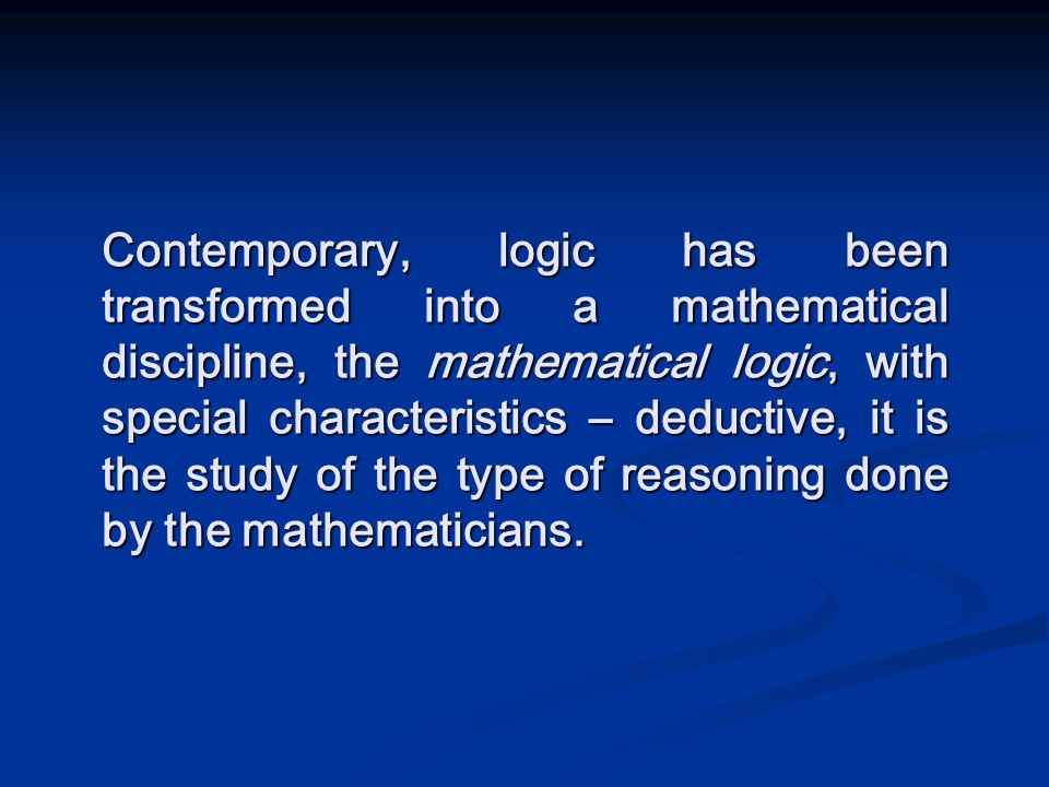 Contemporary, logic has been transformed into a mathematical discipline, the mathematical logic, with special characteristics – deductive, it is the s