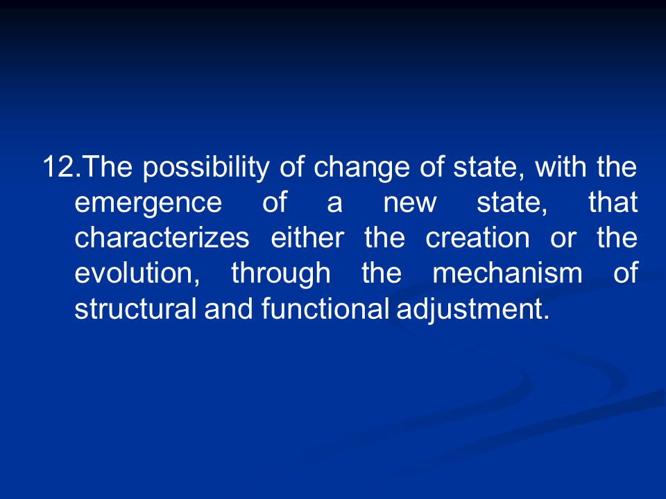 12.The possibility of change of state, with the emergence of a new state, that characterizes either the creation or the evolution, through the mechani