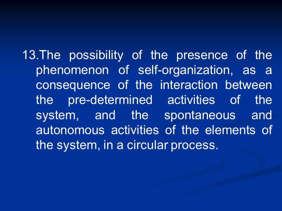 13.The possibility of the presence of the phenomenon of self-organization, as a consequence of the interaction between the pre-determined activities o