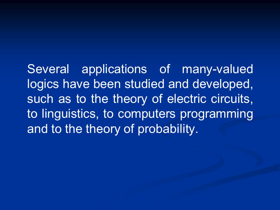 Several applications of many-valued logics have been studied and developed, such as to the theory of electric circuits, to linguistics, to computers p