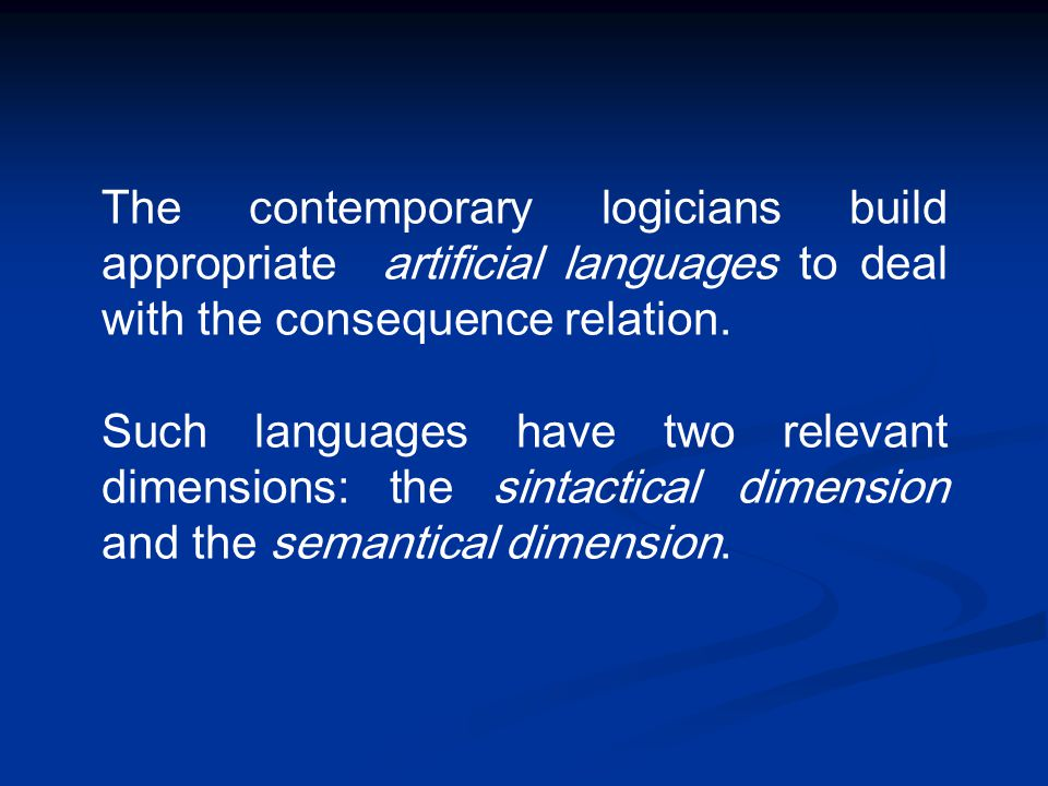 The contemporary logicians build appropriate artificial languages to deal with the consequence relation. Such languages have two relevant dimensions: