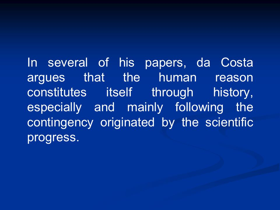 In several of his papers, da Costa argues that the human reason constitutes itself through history, especially and mainly following the contingency or