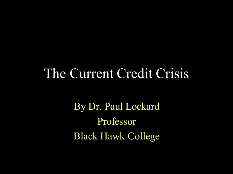 The Current Credit Crisis By Dr. Paul Lockard Professor Black Hawk College