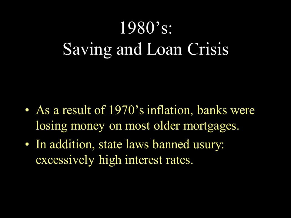 1980's: Saving and Loan Crisis As a result of 1970's inflation, banks were losing money on most older mortgages. In addition, state laws banned usury: