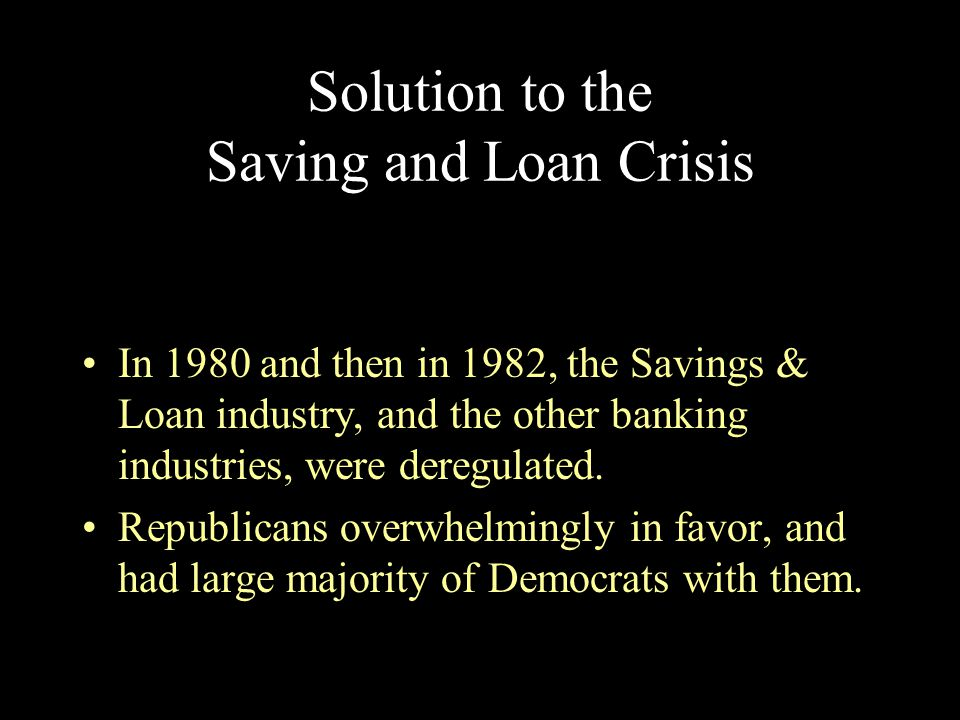 Solution to the Saving and Loan Crisis In 1980 and then in 1982, the Savings & Loan industry, and the other banking industries, were deregulated. Repu