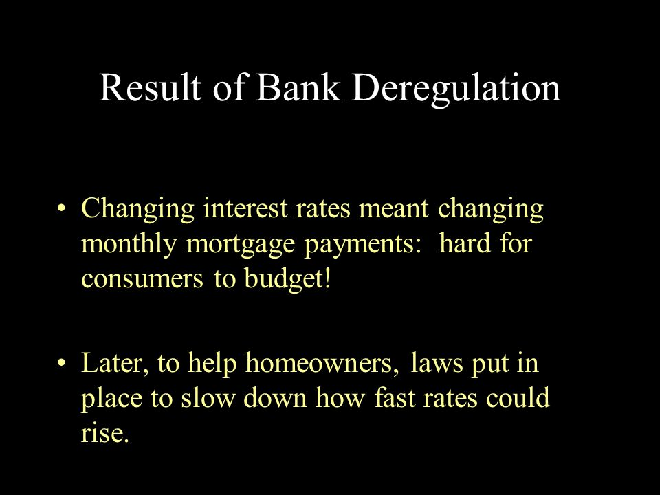 Result of Bank Deregulation Changing interest rates meant changing monthly mortgage payments: hard for consumers to budget! Later, to help homeowners,