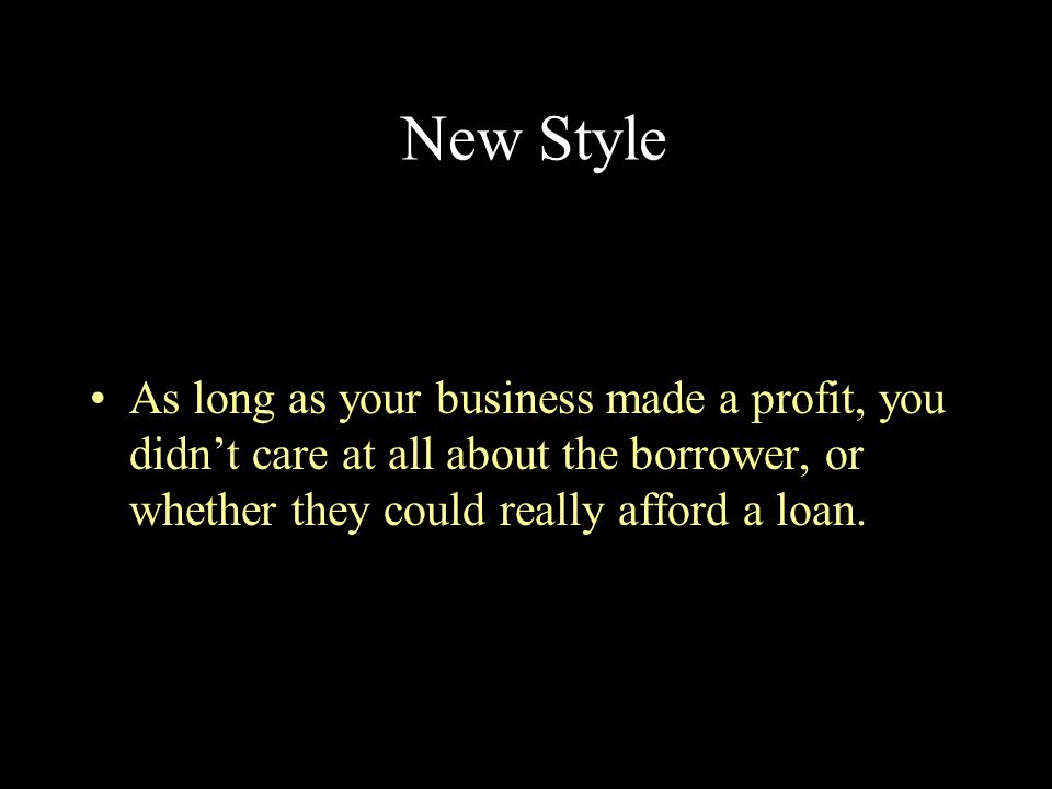 New Style As long as your business made a profit, you didn't care at all about the borrower, or whether they could really afford a loan.
