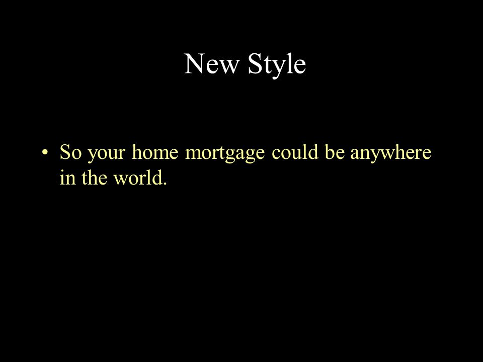 New Style So your home mortgage could be anywhere in the world.