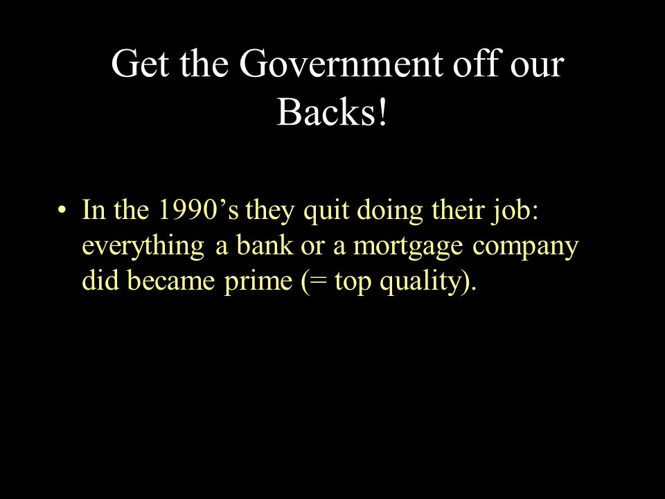 Get the Government off our Backs! In the 1990's they quit doing their job: everything a bank or a mortgage company did became prime (= top quality).